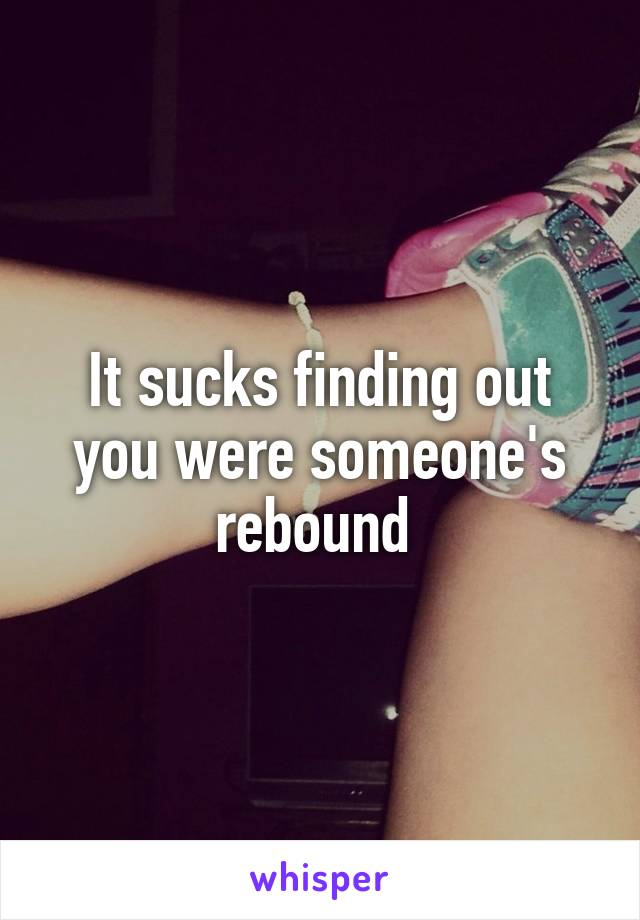 It sucks finding out you were someone's rebound