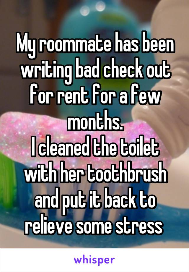 My roommate has been writing bad check out for rent for a few months. I cleaned the toilet with her toothbrush and put it back to relieve some stress