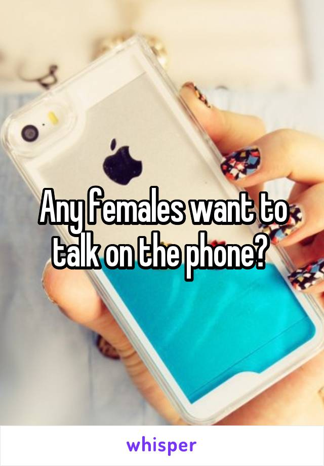Any females want to talk on the phone?