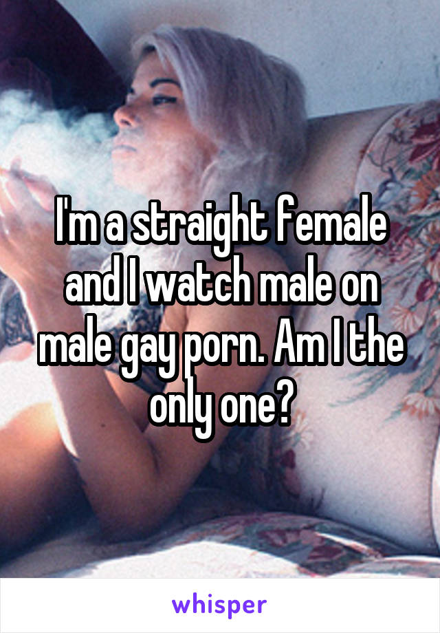 I'm a straight female and I watch male on male gay porn. Am I the only one?