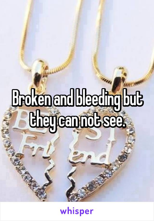 Broken and bleeding but they can not see.