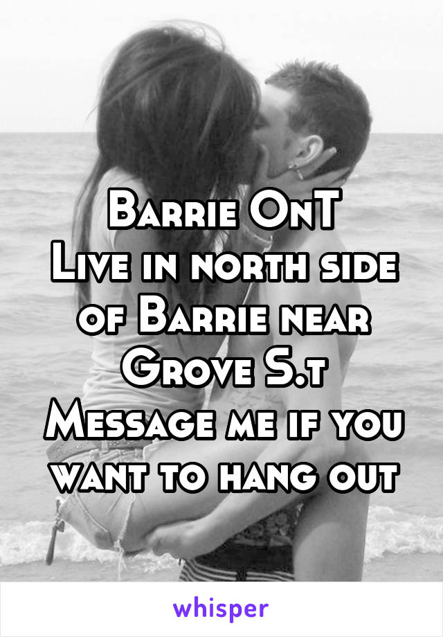 Barrie OnT Live in north side of Barrie near Grove S.t Message me if you want to hang out