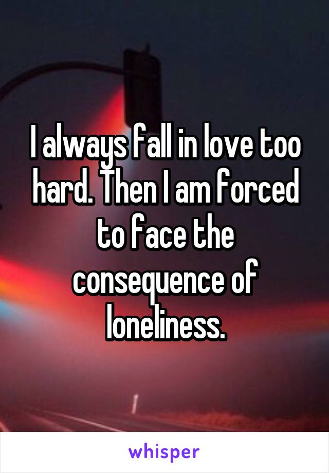 I always fall in love too hard. Then I am forced to face the consequence of loneliness.