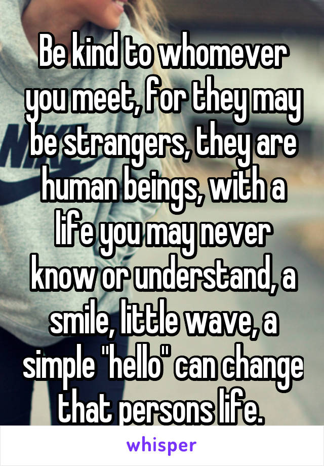 "Be kind to whomever you meet, for they may be strangers, they are human beings, with a life you may never know or understand, a smile, little wave, a simple ""hello"" can change that persons life."