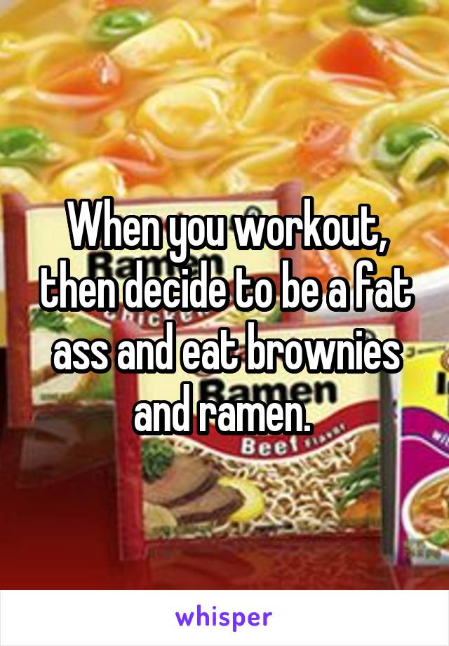 When you workout, then decide to be a fat ass and eat brownies and ramen.