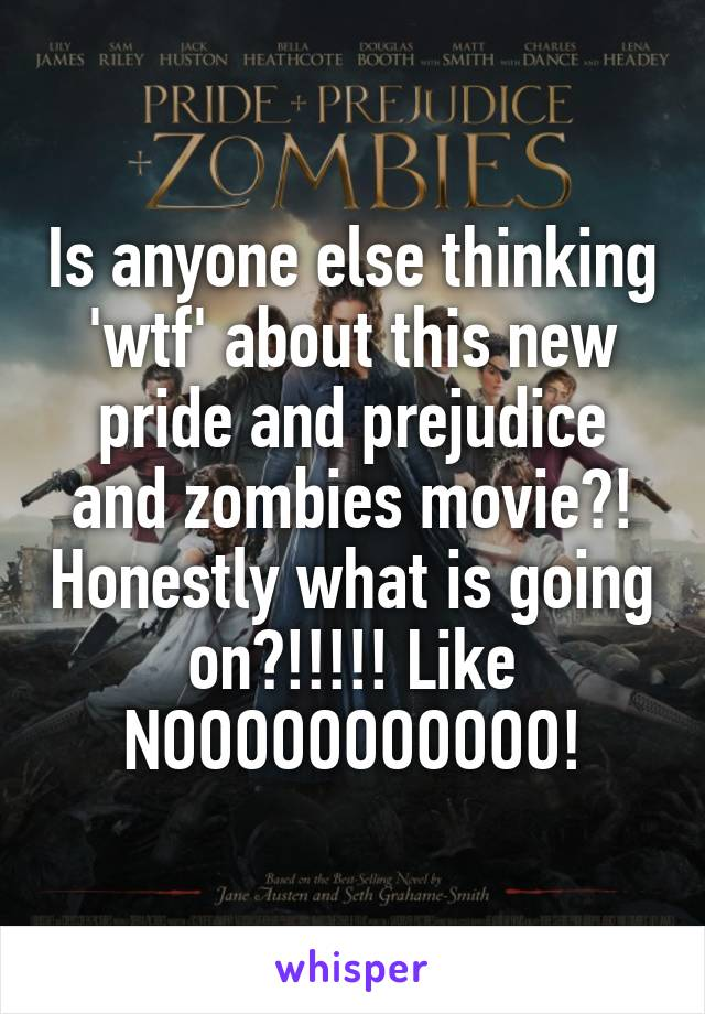 Is anyone else thinking 'wtf' about this new pride and prejudice and zombies movie?! Honestly what is going on?!!!!! Like NOOOOOOOOOOO!