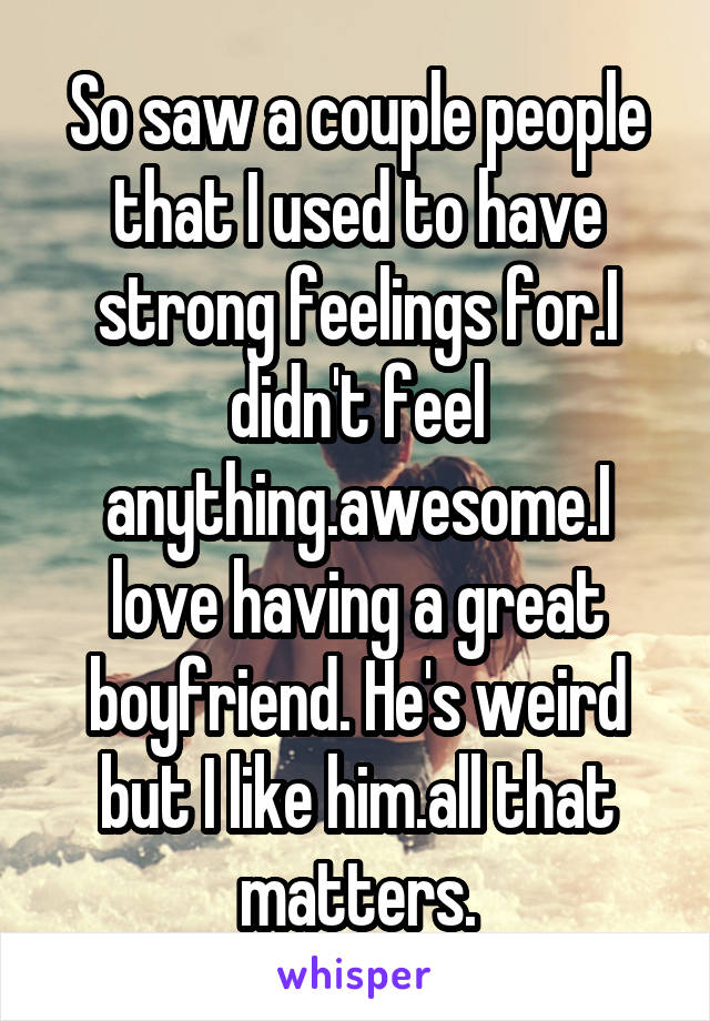 So saw a couple people that I used to have strong feelings for.I didn't feel anything.awesome.I love having a great boyfriend. He's weird but I like him.all that matters.