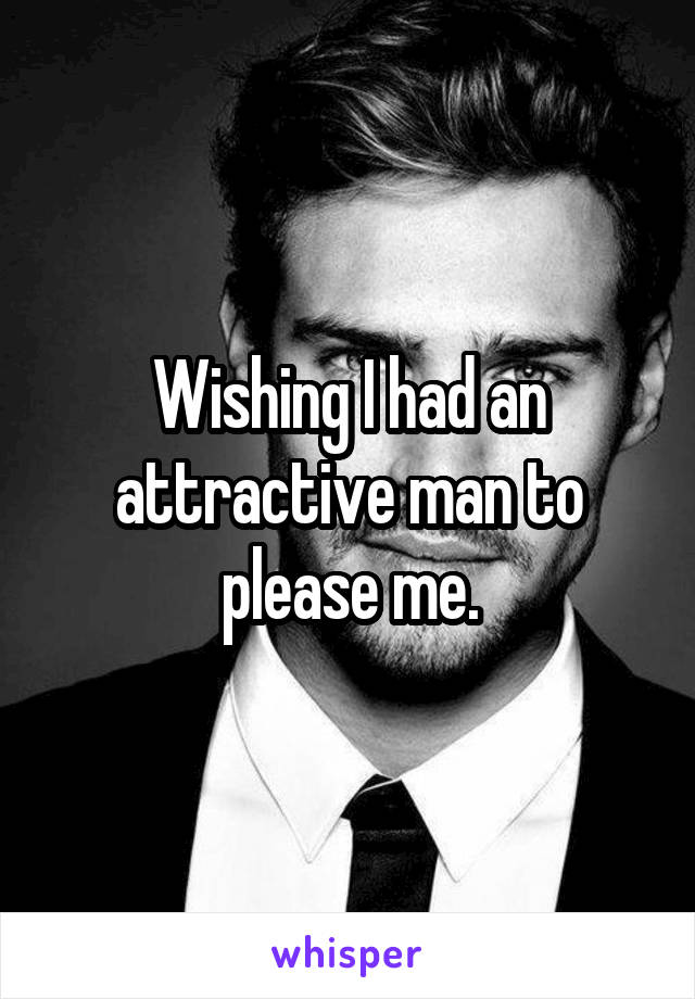Wishing I had an attractive man to please me.