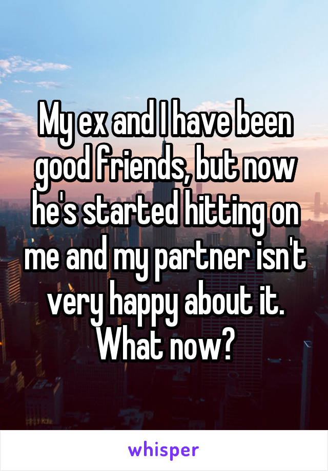 My ex and I have been good friends, but now he's started hitting on me and my partner isn't very happy about it. What now?