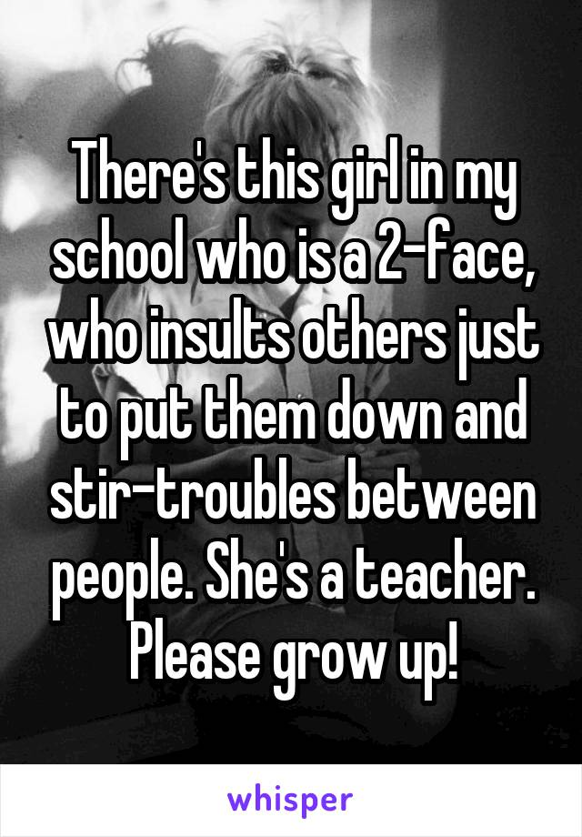 There's this girl in my school who is a 2-face, who insults others just to put them down and stir-troubles between people. She's a teacher. Please grow up!