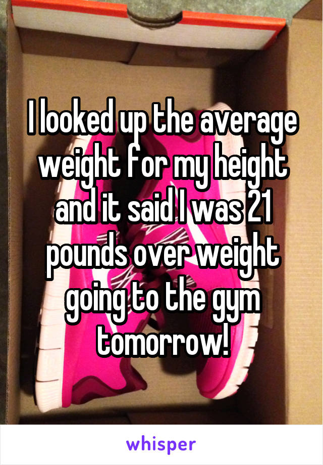 I looked up the average weight for my height and it said I was 21 pounds over weight going to the gym tomorrow!