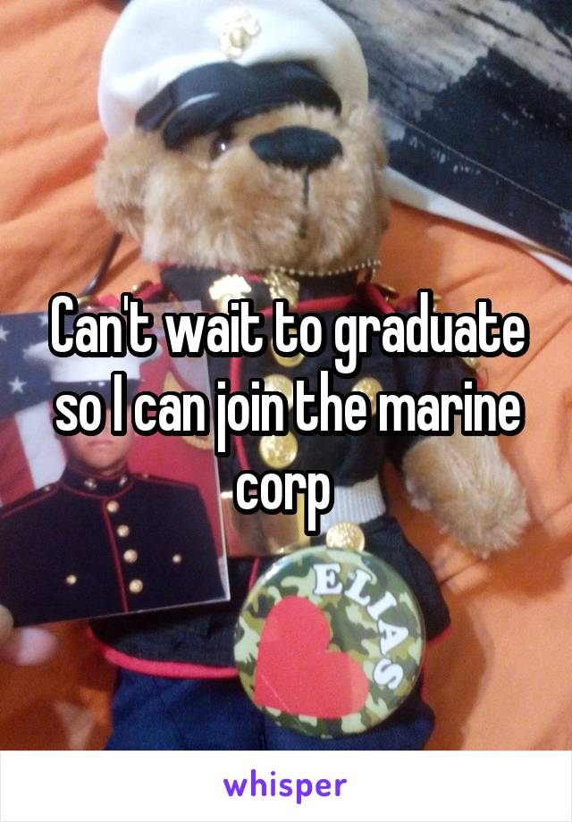Can't wait to graduate so I can join the marine corp
