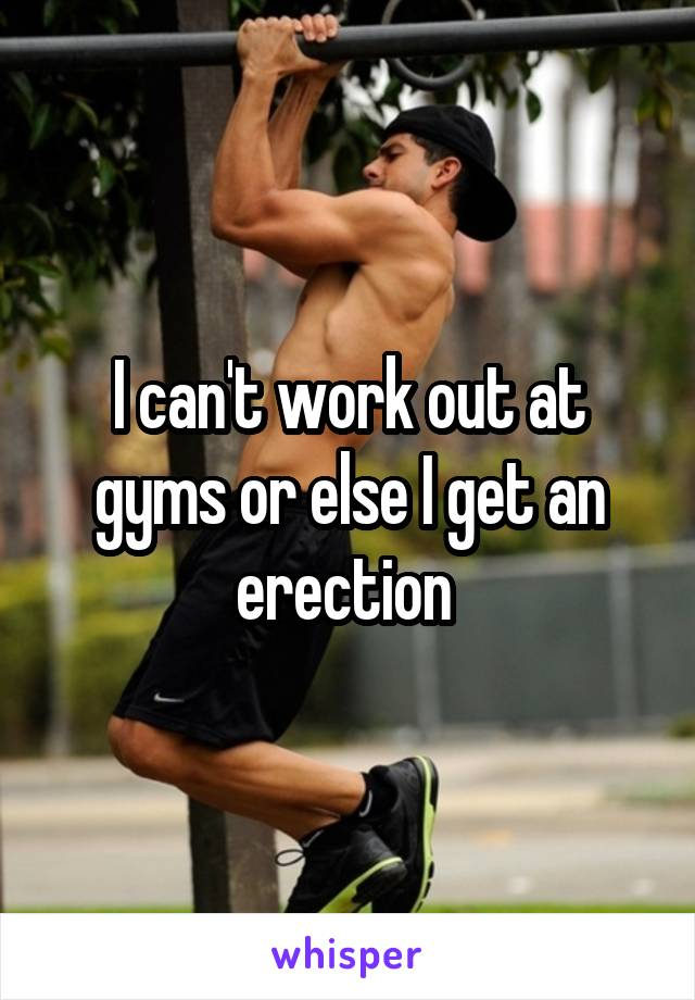 I can't work out at gyms or else I get an erection