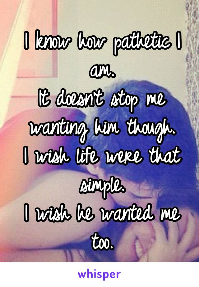 I know how pathetic I am. It doesn't stop me wanting him though. I wish life were that simple. I wish he wanted me too.