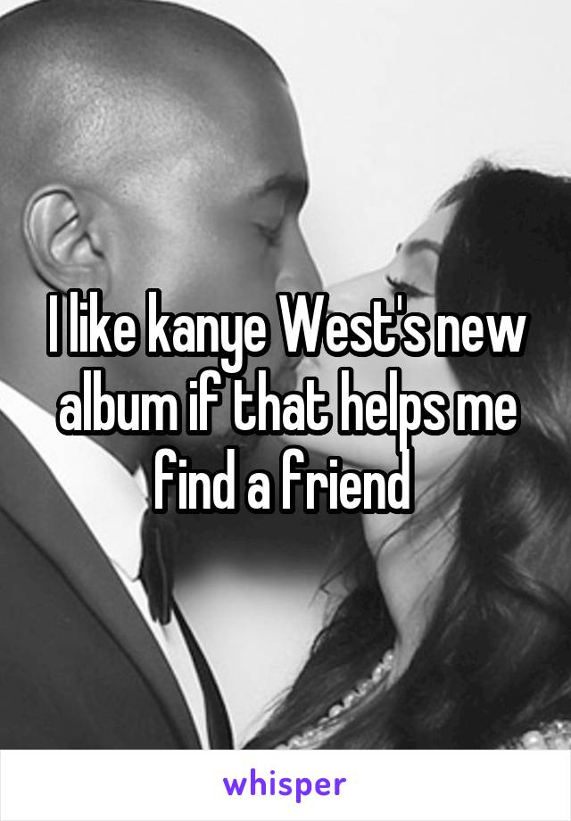 I like kanye West's new album if that helps me find a friend