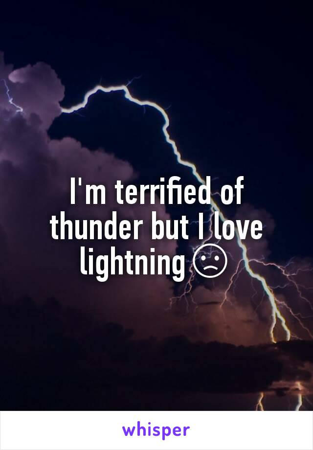I'm terrified of thunder but I love lightning😞