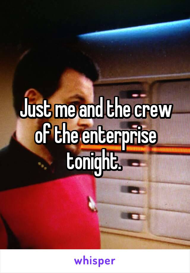 Just me and the crew of the enterprise tonight.