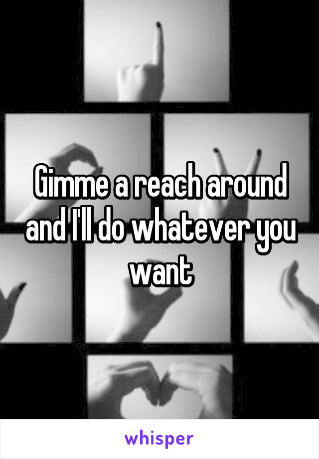 Gimme a reach around and I'll do whatever you want