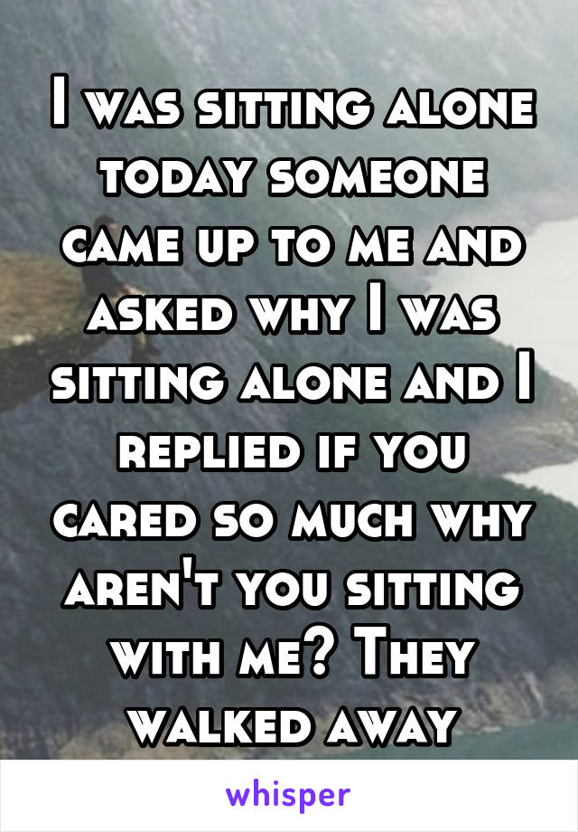 I was sitting alone today someone came up to me and asked why I was sitting alone and I replied if you cared so much why aren't you sitting with me? They walked away
