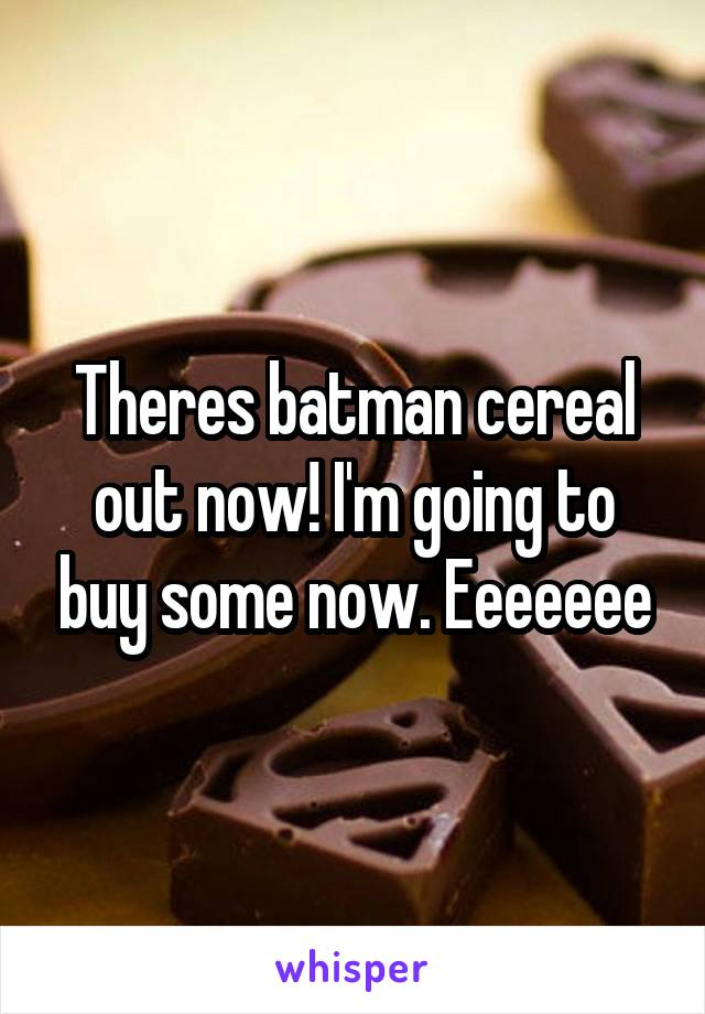 Theres batman cereal out now! I'm going to buy some now. Eeeeeee
