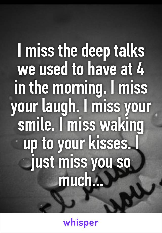 I miss the deep talks we used to have at 4 in the morning. I miss your laugh. I miss your smile. I miss waking up to your kisses. I just miss you so much...