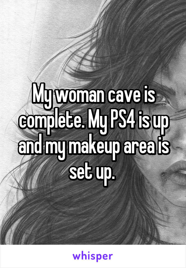 My woman cave is complete. My PS4 is up and my makeup area is set up.