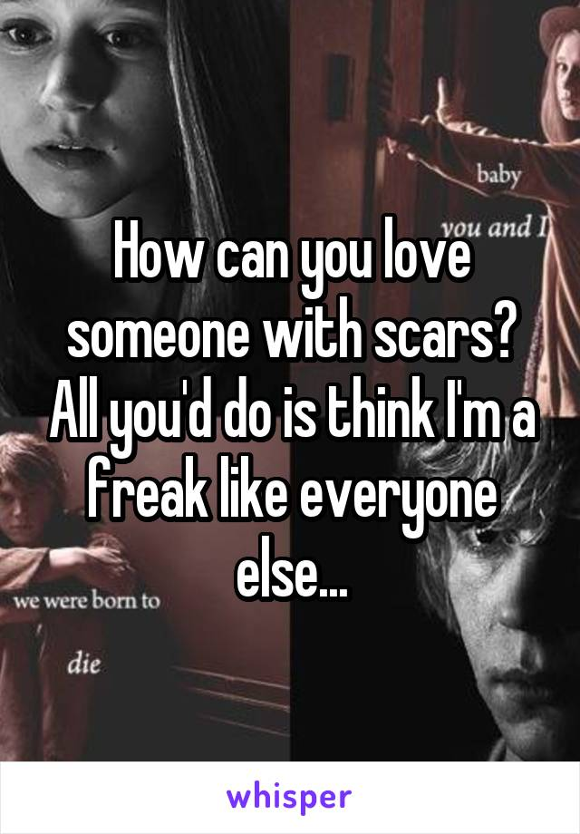 How can you love someone with scars? All you'd do is think I'm a freak like everyone else...