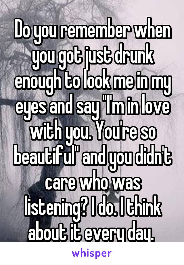 "Do you remember when you got just drunk enough to look me in my eyes and say ""I'm in love with you. You're so beautiful"" and you didn't care who was listening? I do. I think about it every day."