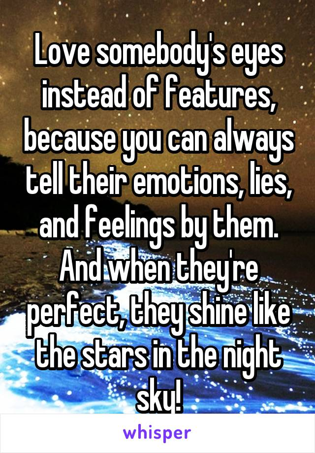 Love somebody's eyes instead of features, because you can always tell their emotions, lies, and feelings by them. And when they're perfect, they shine like the stars in the night sky!