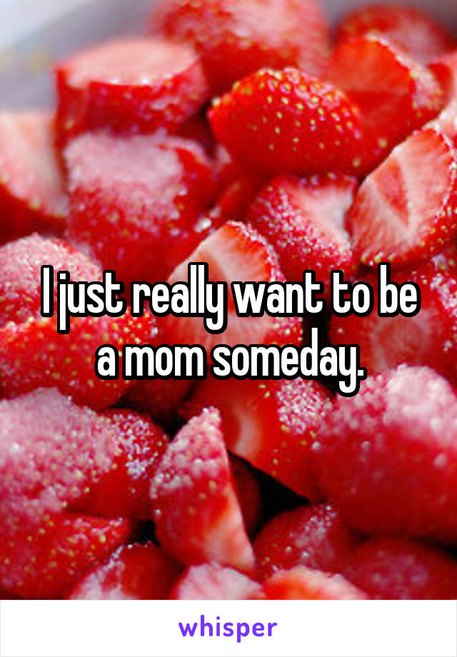 I just really want to be a mom someday.