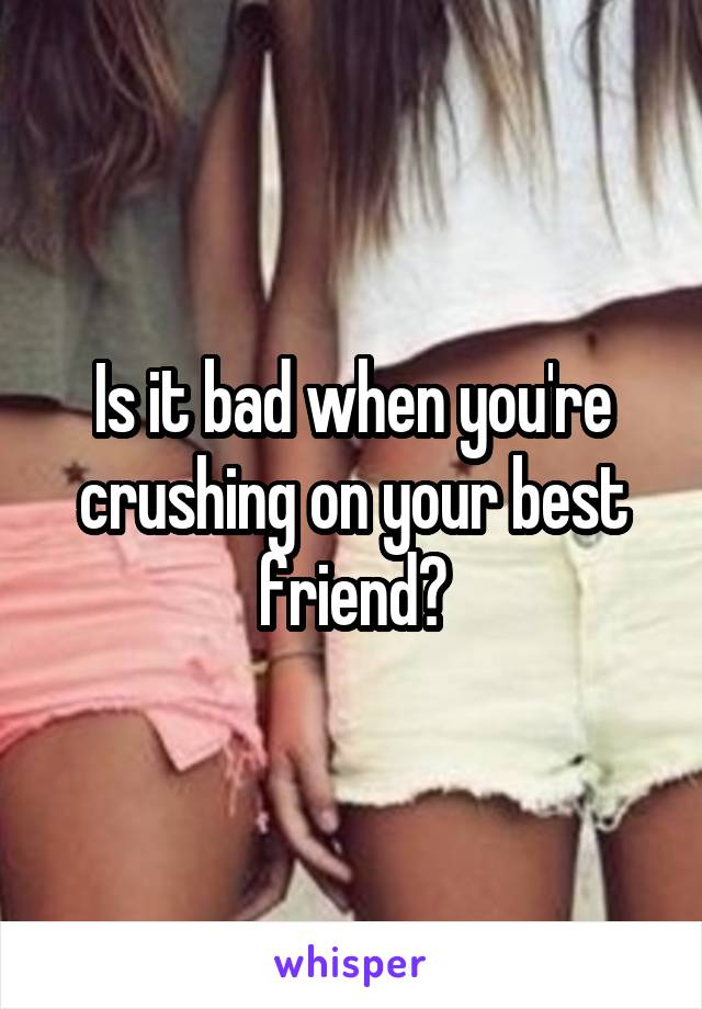 Is it bad when you're crushing on your best friend?