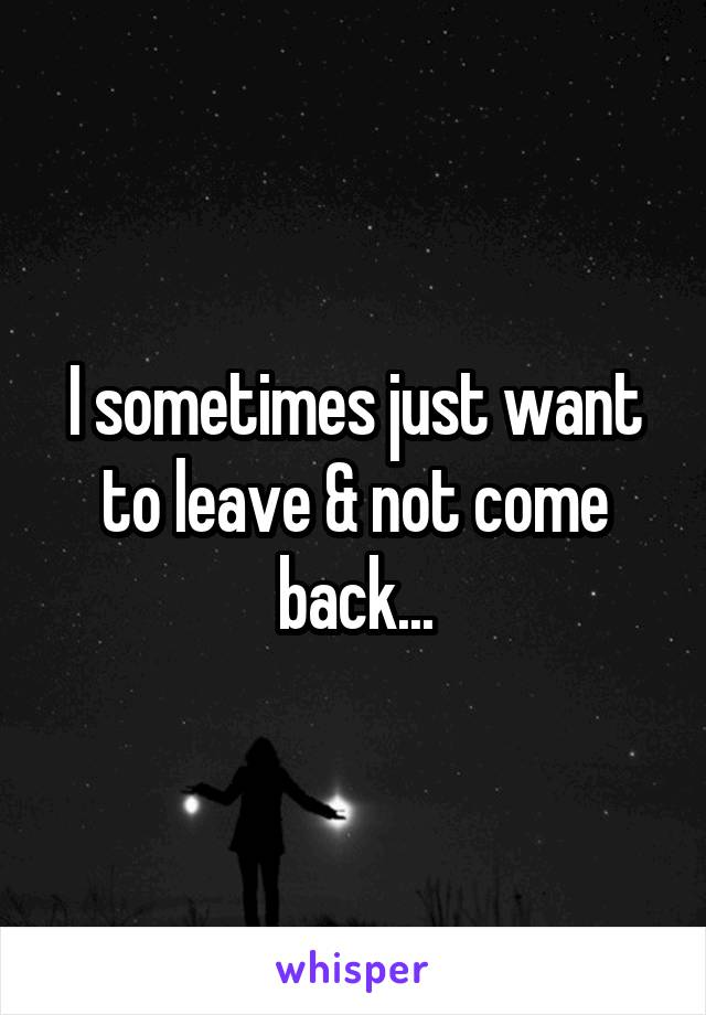 I sometimes just want to leave & not come back...