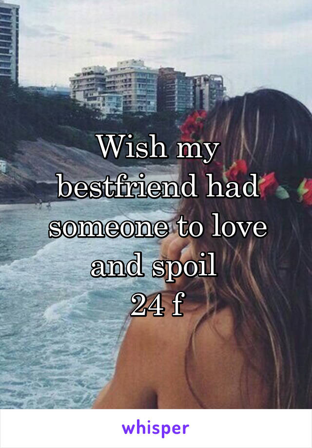 Wish my bestfriend had someone to love and spoil  24 f