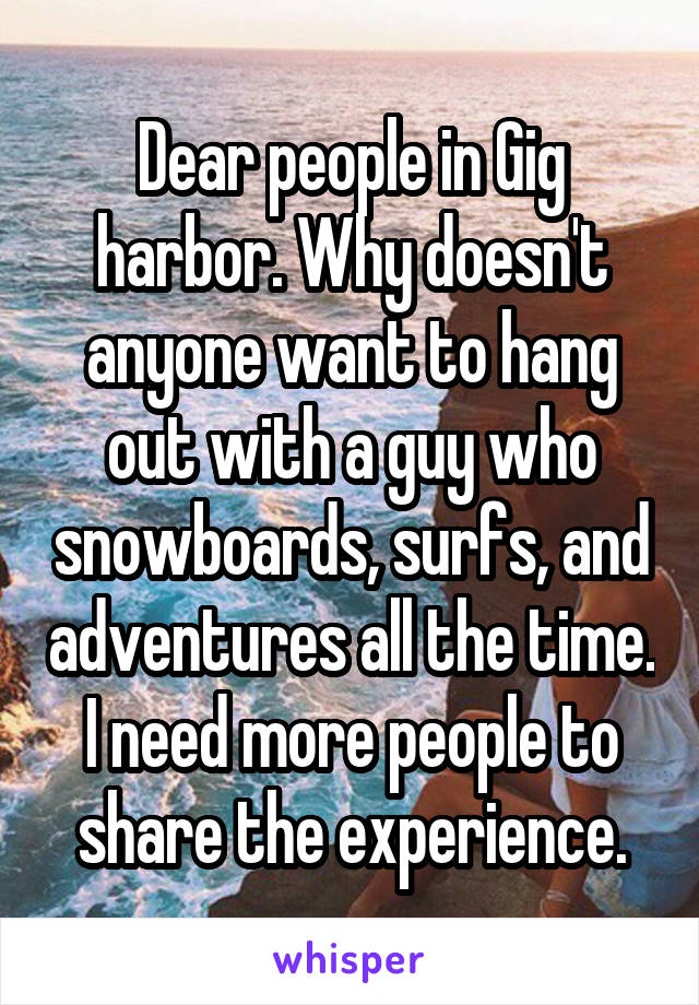 Dear people in Gig harbor. Why doesn't anyone want to hang out with a guy who snowboards, surfs, and adventures all the time. I need more people to share the experience.