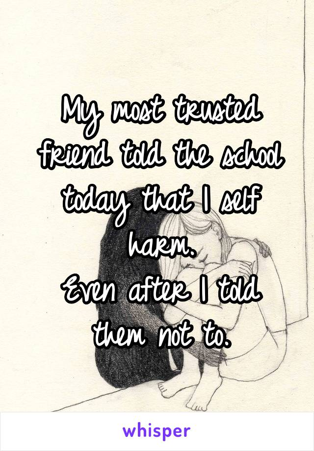 My most trusted friend told the school today that I self harm. Even after I told them not to.