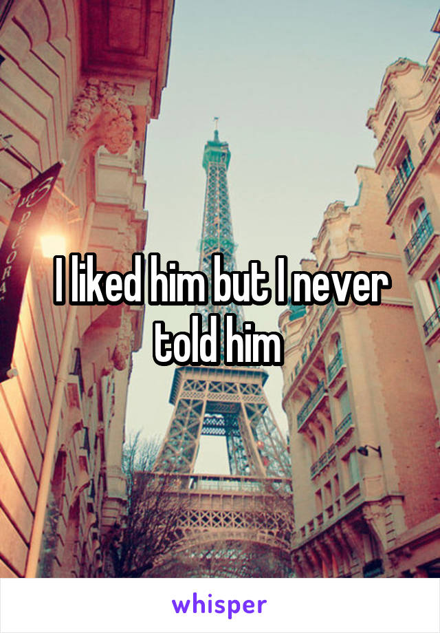 I liked him but I never told him