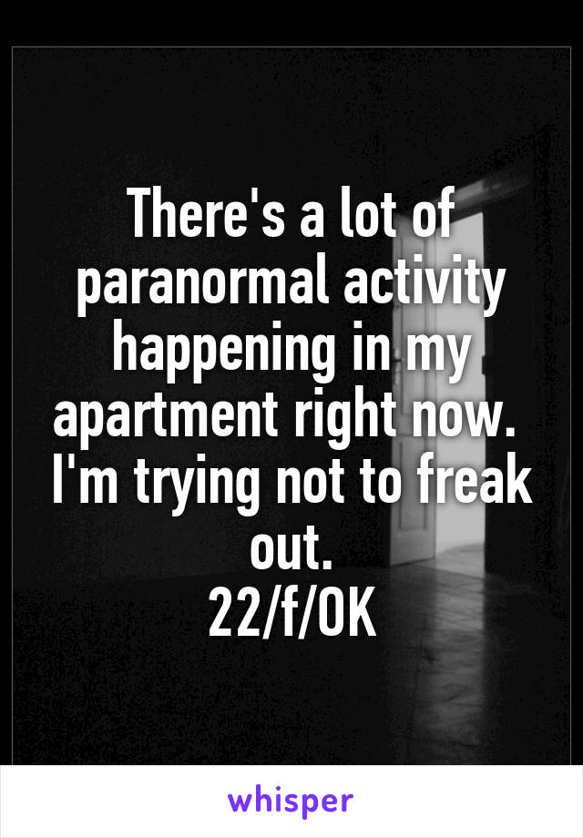 There's a lot of paranormal activity happening in my apartment right now.  I'm trying not to freak out. 22/f/OK