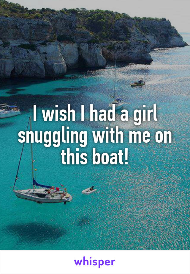 I wish I had a girl snuggling with me on this boat!