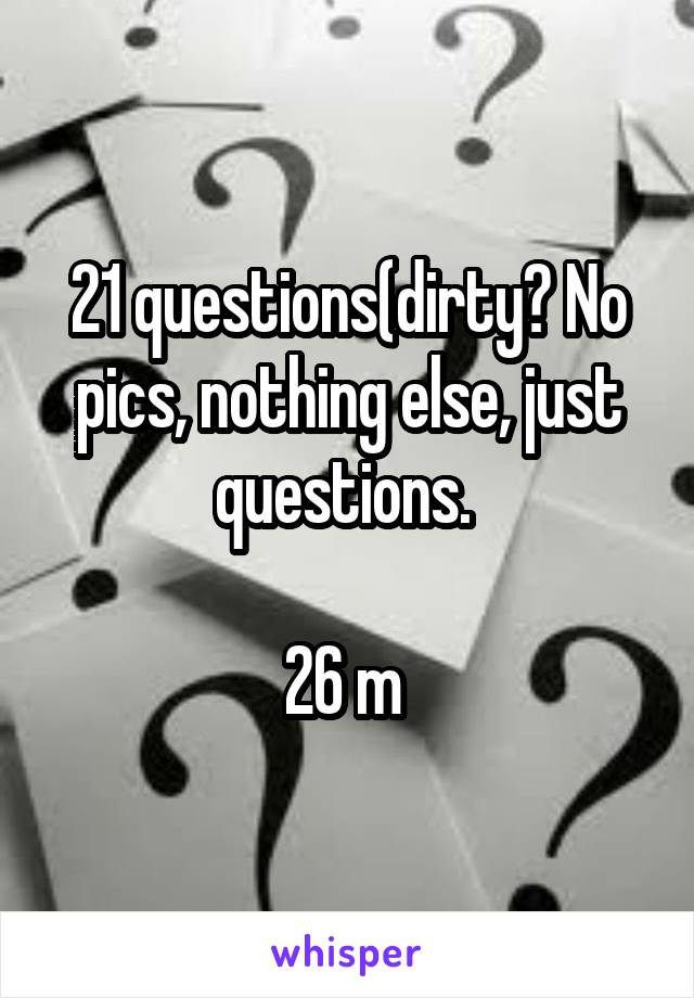 21 questions(dirty? No pics, nothing else, just questions.   26 m