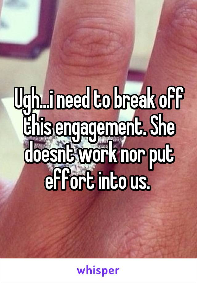 Ugh...i need to break off this engagement. She doesnt work nor put effort into us.