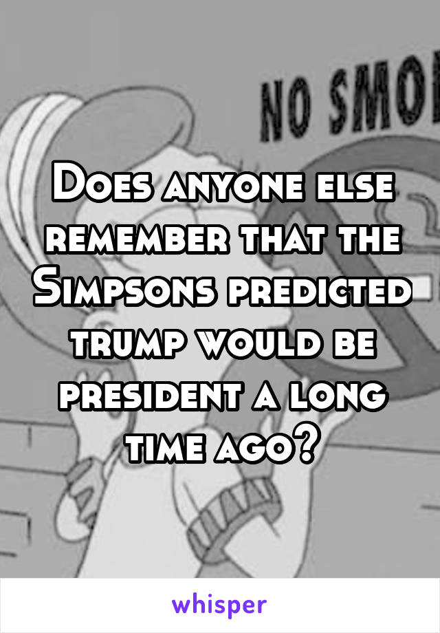 Does anyone else remember that the Simpsons predicted trump would be president a long time ago?