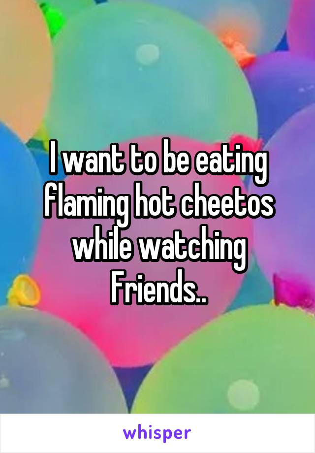 I want to be eating flaming hot cheetos while watching Friends..