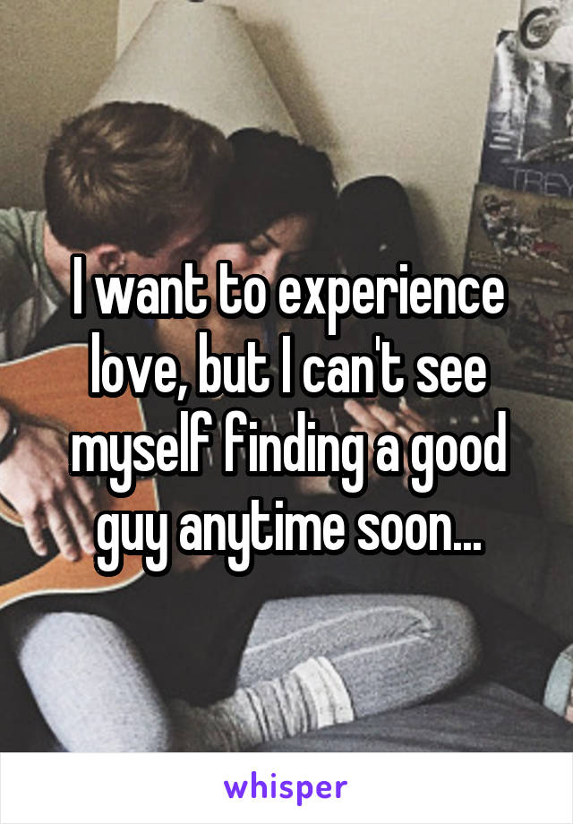 I want to experience love, but I can't see myself finding a good guy anytime soon...