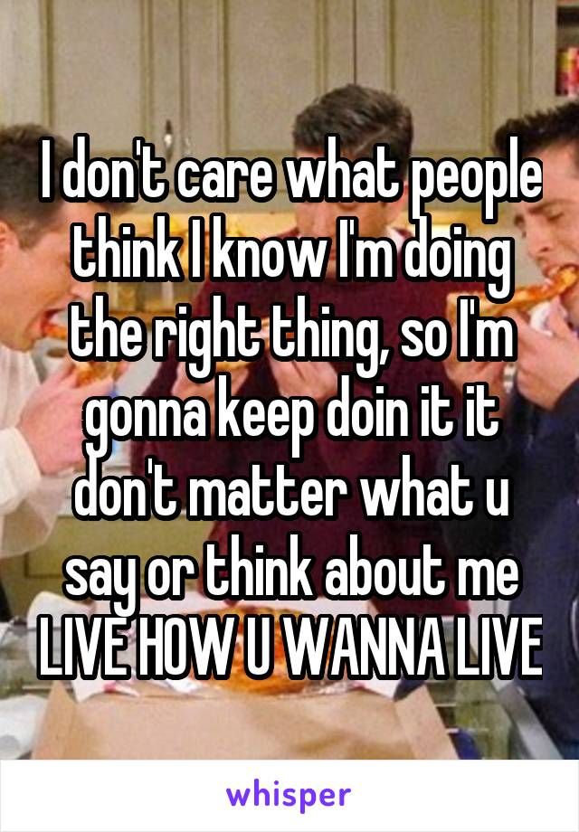 I don't care what people think I know I'm doing the right thing, so I'm gonna keep doin it it don't matter what u say or think about me LIVE HOW U WANNA LIVE