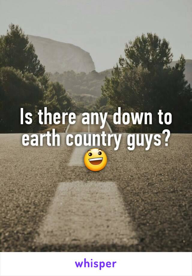 Is there any down to earth country guys? 😃
