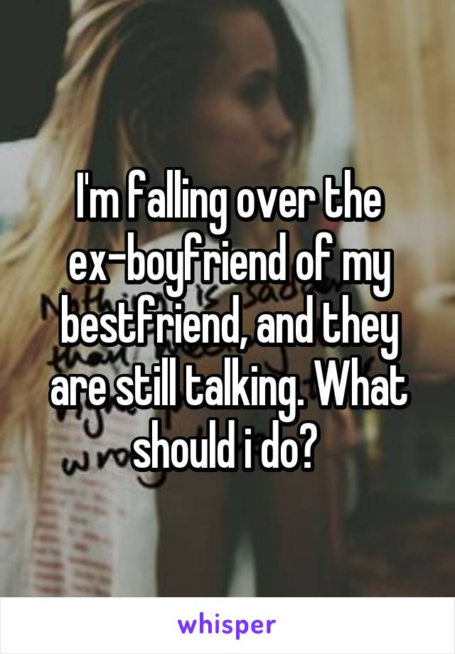I'm falling over the ex-boyfriend of my bestfriend, and they are still talking. What should i do?