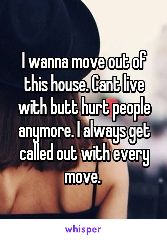 I wanna move out of this house. Cant live with butt hurt people anymore. I always get called out with every move.