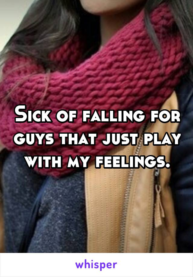 Sick of falling for guys that just play with my feelings.