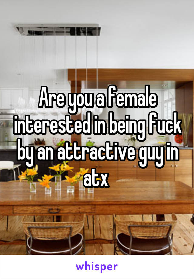 Are you a female interested in being fuck by an attractive guy in atx