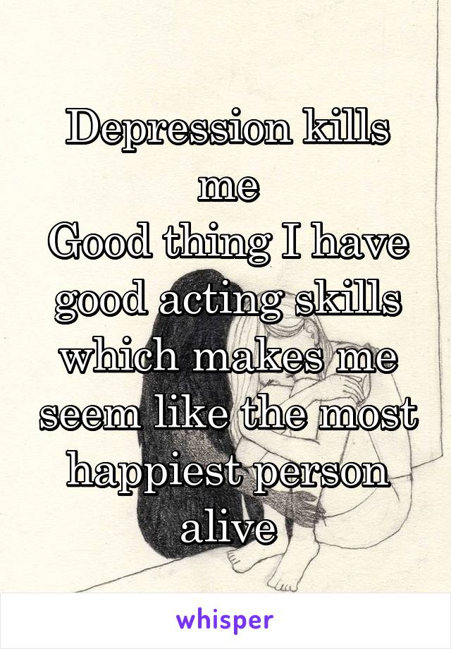 Depression kills me Good thing I have good acting skills which makes me seem like the most happiest person alive